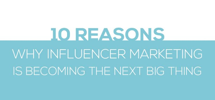10 Reasons why influencer marketing is becoming the next big thing
