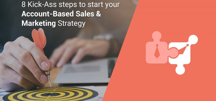 8 Kick-Ass steps to start your Account-Based Sales & Marketing Strategy