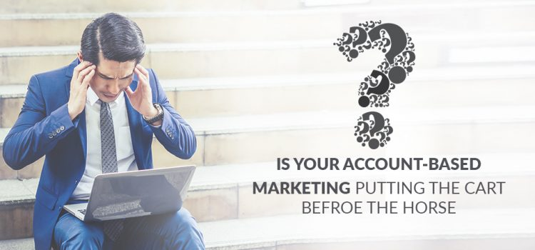 Is Your Account-Based Marketing Putting the Cart Before The Horse